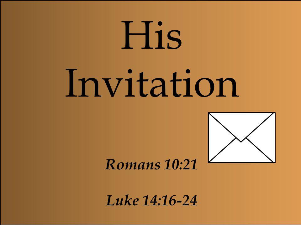 His Invitation Romans 10:21 Luke 14:16-24 Even when