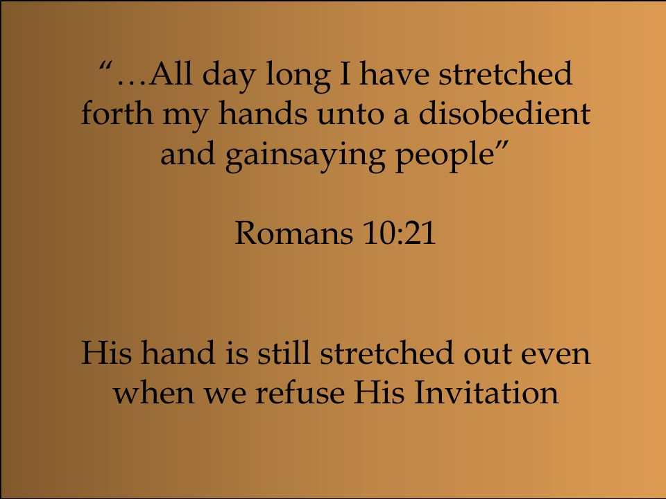 His hand is still stretched out even when we refuse His Invitation