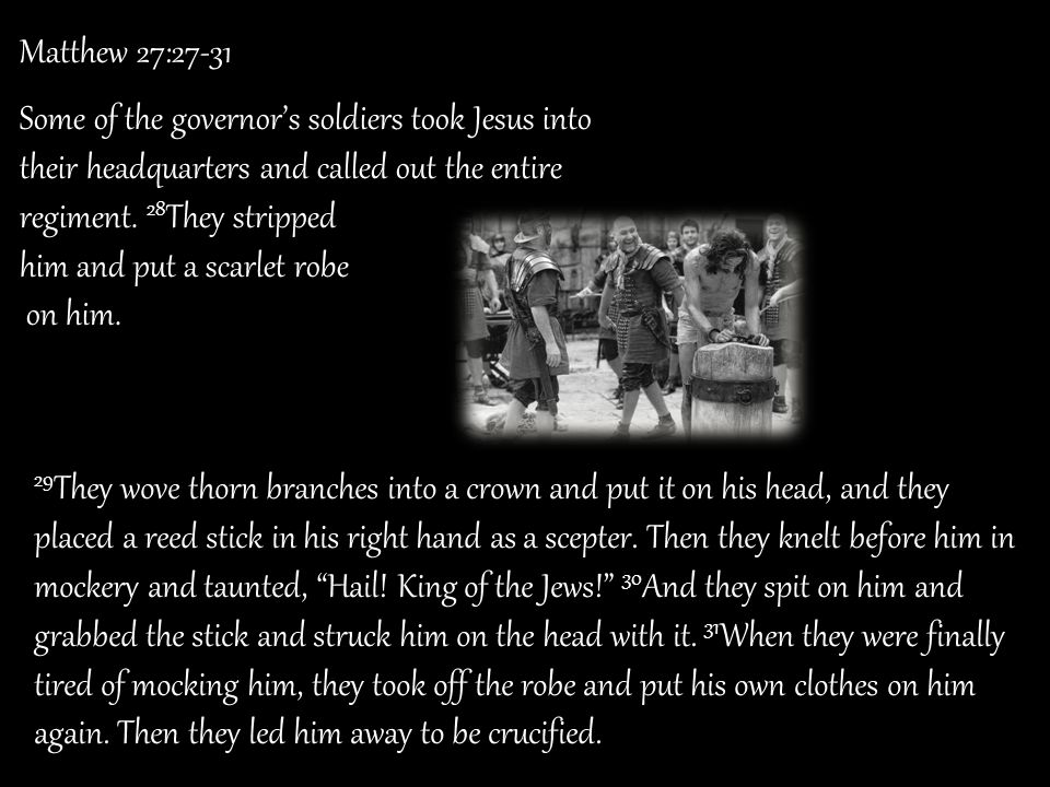 Matthew 27:27-31 Some of the governor's soldiers took Jesus into their headquarters and called out the entire regiment. 28They stripped.