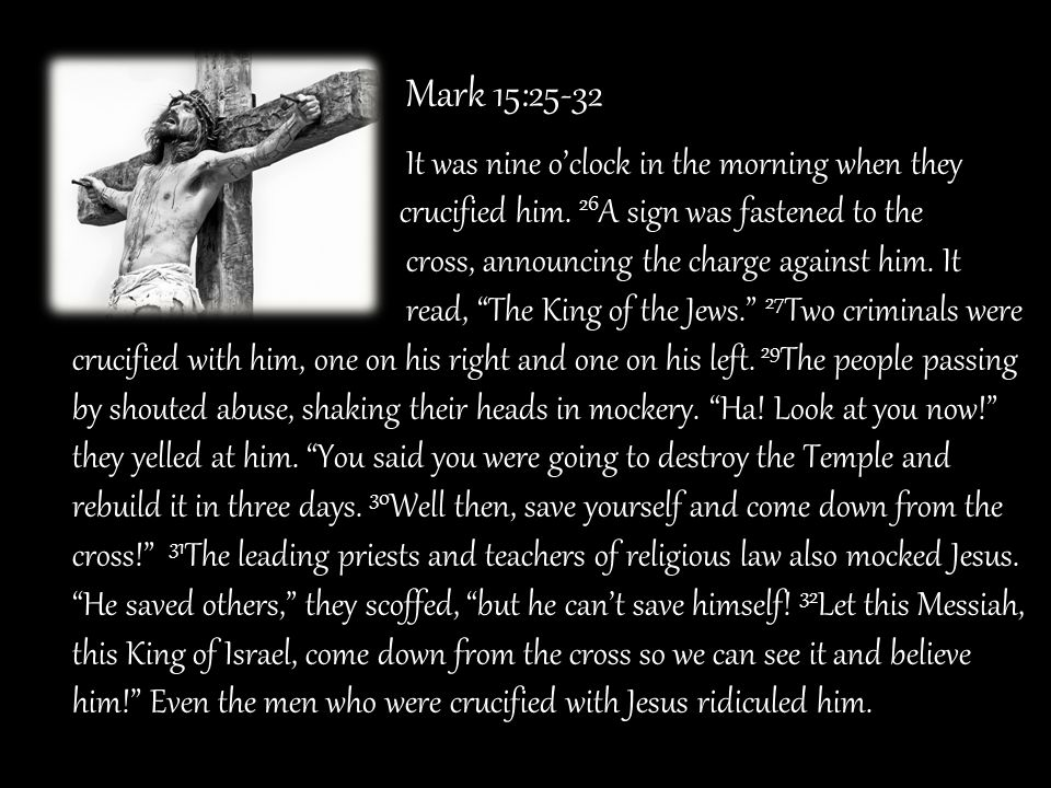 Mark 15:25-32 It was nine o'clock in the morning when they. crucified him. 26A sign was fastened to the.