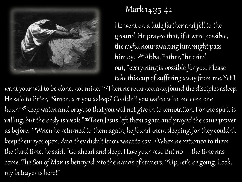 Mark 14:35-42 He went on a little farther and fell to the. ground. He prayed that, if it were possible,