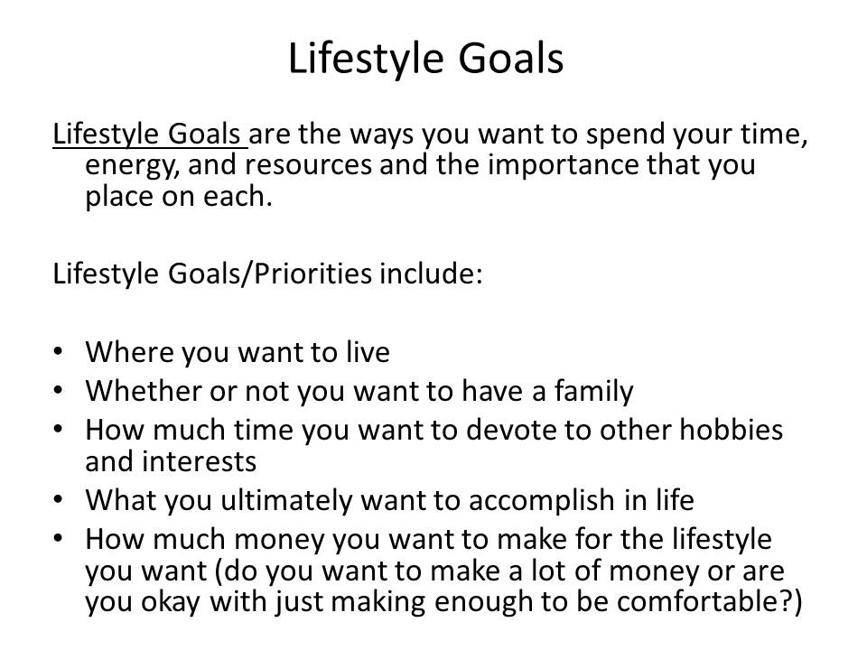 Lifestyle Goals Lifestyle Goals are the ways you want to spend your time, energy, and resources and the importance that you place on each.