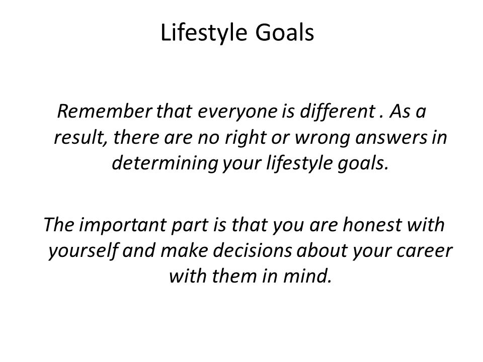 Lifestyle Goals Remember that everyone is different . As a result, there are no right or wrong answers in determining your lifestyle goals.