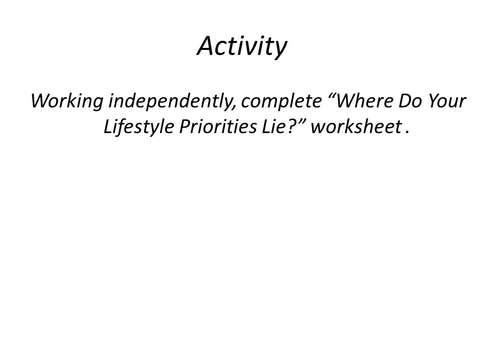 Activity Working independently, complete Where Do Your Lifestyle Priorities Lie worksheet .