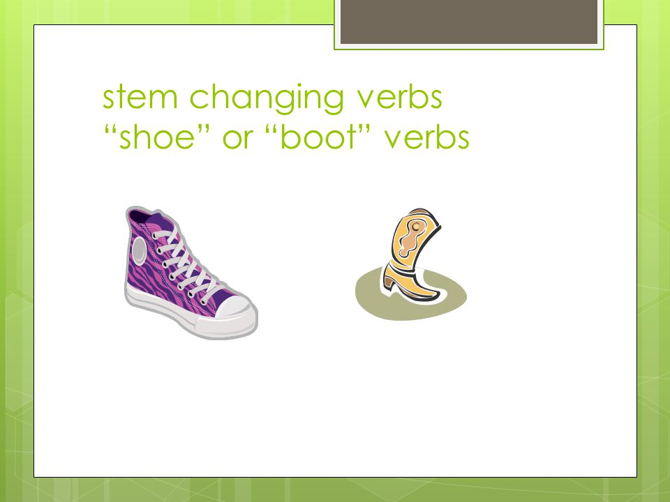 stem changing verbs shoe or boot verbs