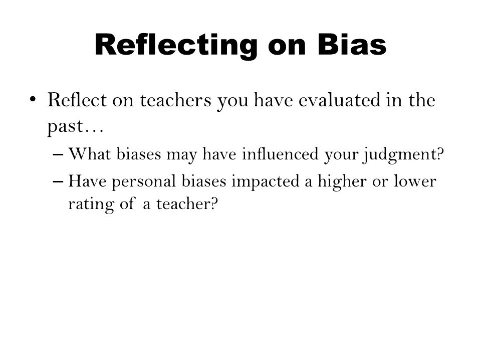 Reflecting on Bias Reflect on teachers you have evaluated in the past…
