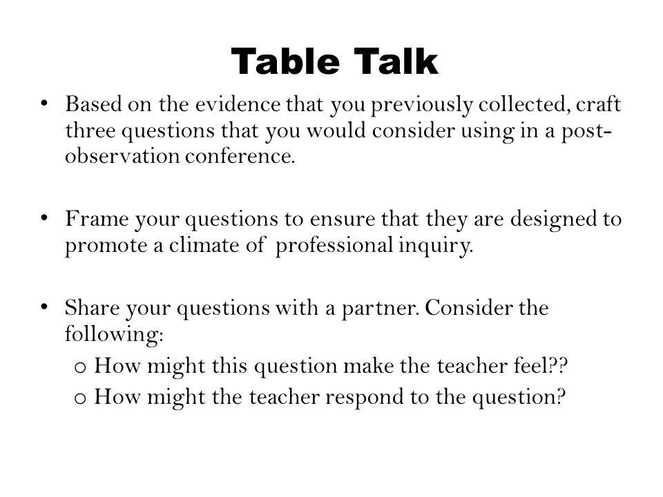 Table Talk Based on the evidence that you previously collected, craft three questions that you would consider using in a post-observation conference.
