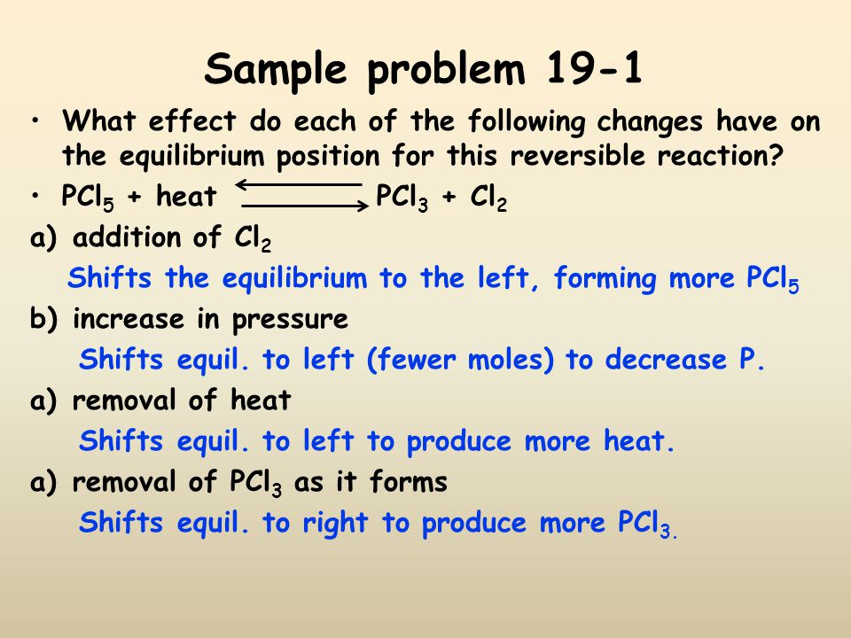 Sample problem 19-1 What effect do each of the following changes have on the equilibrium position for this reversible reaction