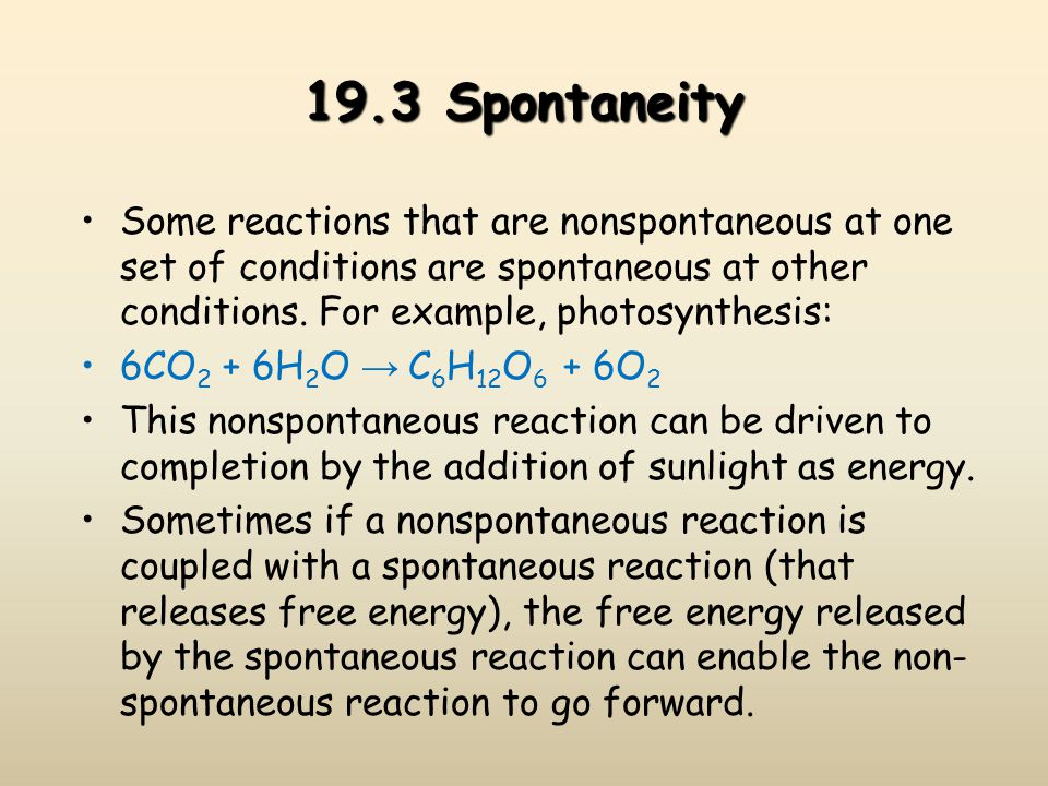 19.3 Spontaneity Some reactions that are nonspontaneous at one set of conditions are spontaneous at other conditions. For example, photosynthesis: