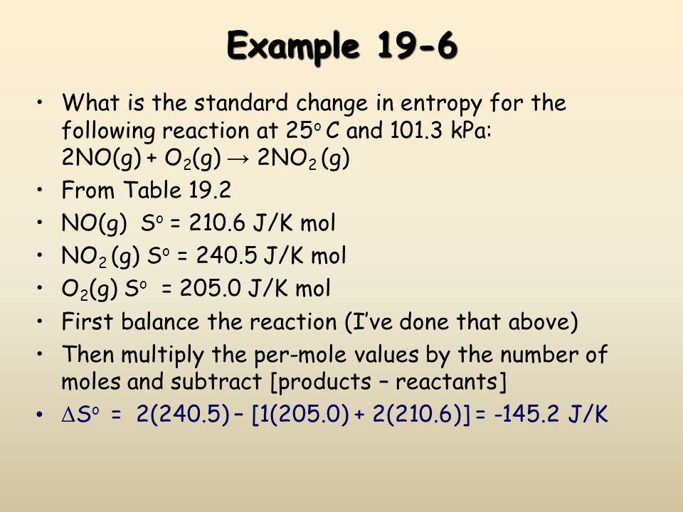 Example 19-6 What is the standard change in entropy for the following reaction at 25o C and 101.3 kPa: 2NO(g) + O2(g) → 2NO2 (g)