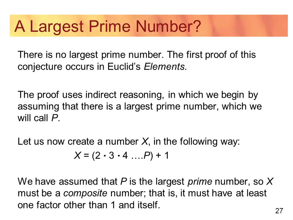 A Largest Prime Number There is no largest prime number. The first proof of this conjecture occurs in Euclid's Elements.