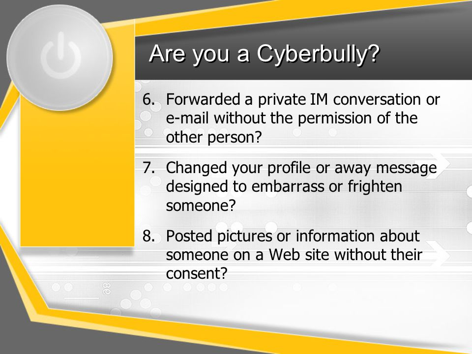 Are you a Cyberbully Forwarded a private IM conversation or e-mail without the permission of the other person