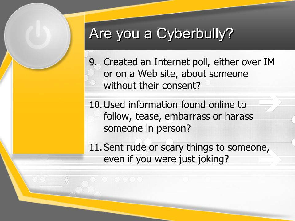 Are you a Cyberbully Created an Internet poll, either over IM or on a Web site, about someone without their consent