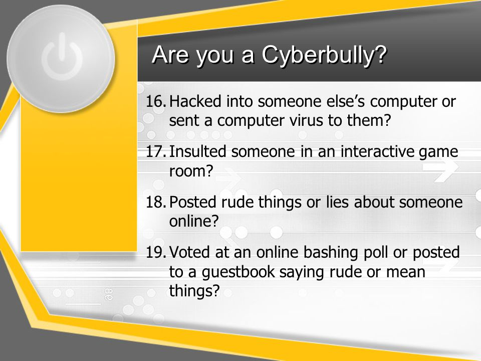 Are you a Cyberbully Hacked into someone else's computer or sent a computer virus to them Insulted someone in an interactive game room