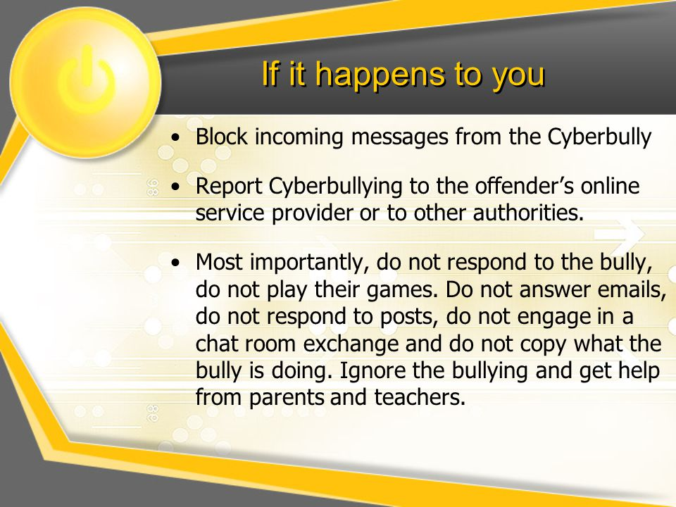 If it happens to you Block incoming messages from the Cyberbully