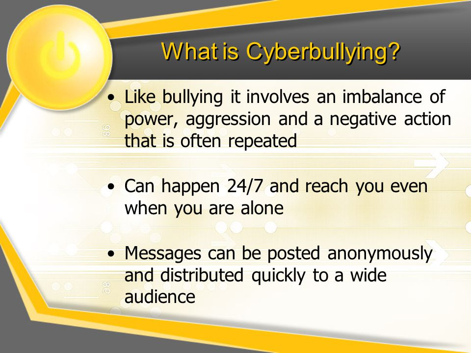 What is Cyberbullying Like bullying it involves an imbalance of power, aggression and a negative action that is often repeated.