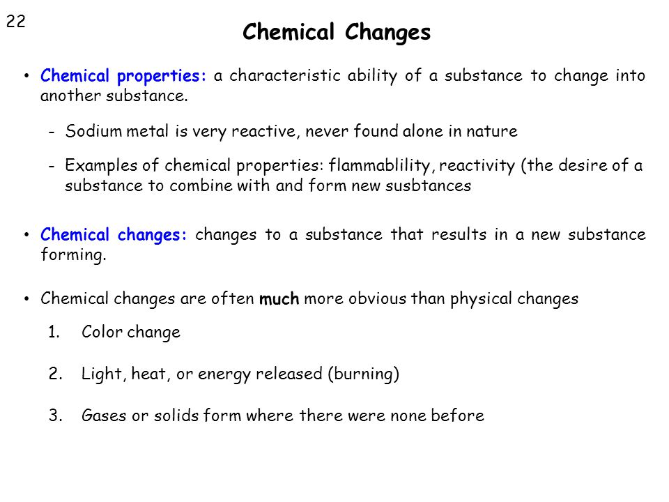 Chemical Changes 22. Chemical properties: a characteristic ability of a substance to change into another substance.