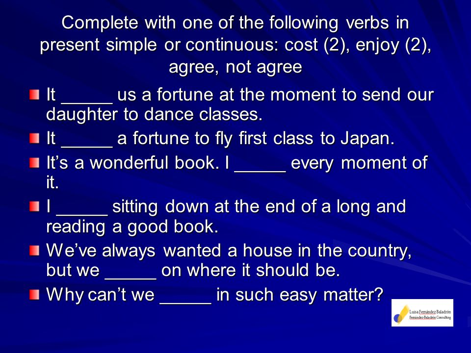 Complete with one of the following verbs in present simple or continuous: cost (2), enjoy (2), agree, not agree