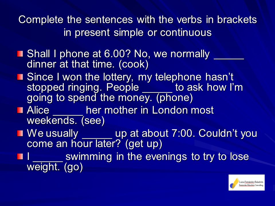 Complete the sentences with the verbs in brackets in present simple or continuous