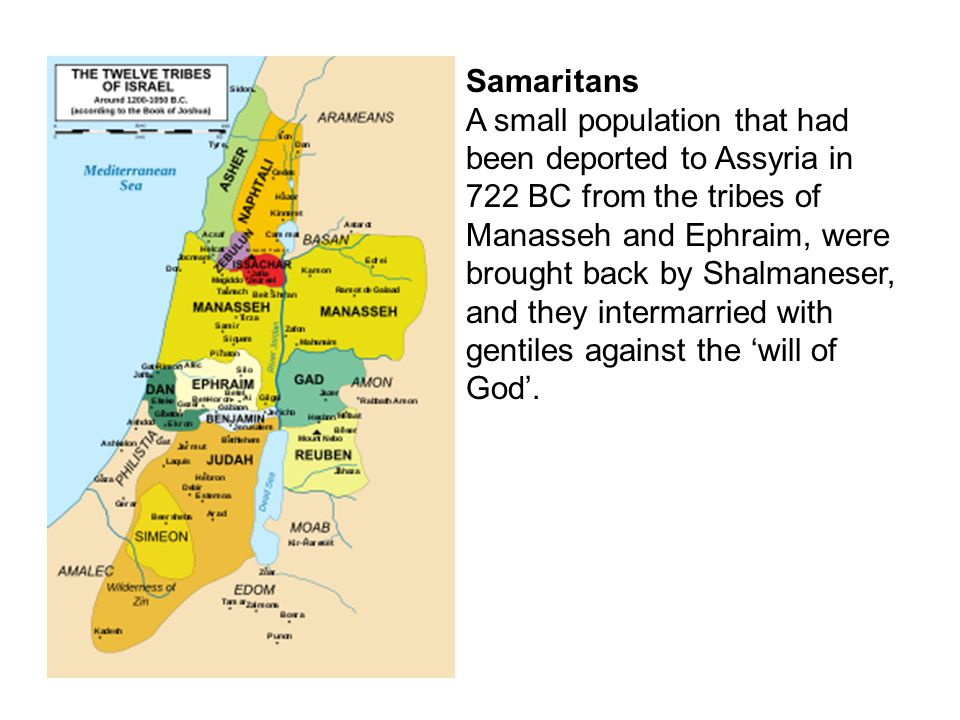 Samaritans A small population that had been deported to Assyria in 722 BC from the tribes of Manasseh and Ephraim, were brought back by Shalmaneser, and they intermarried with gentiles against the 'will of God'.