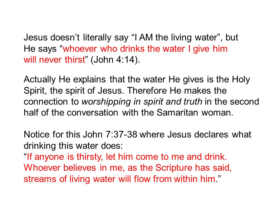 Jesus doesn't literally say I AM the living water , but He says whoever who drinks the water I give him will never thirst (John 4:14).