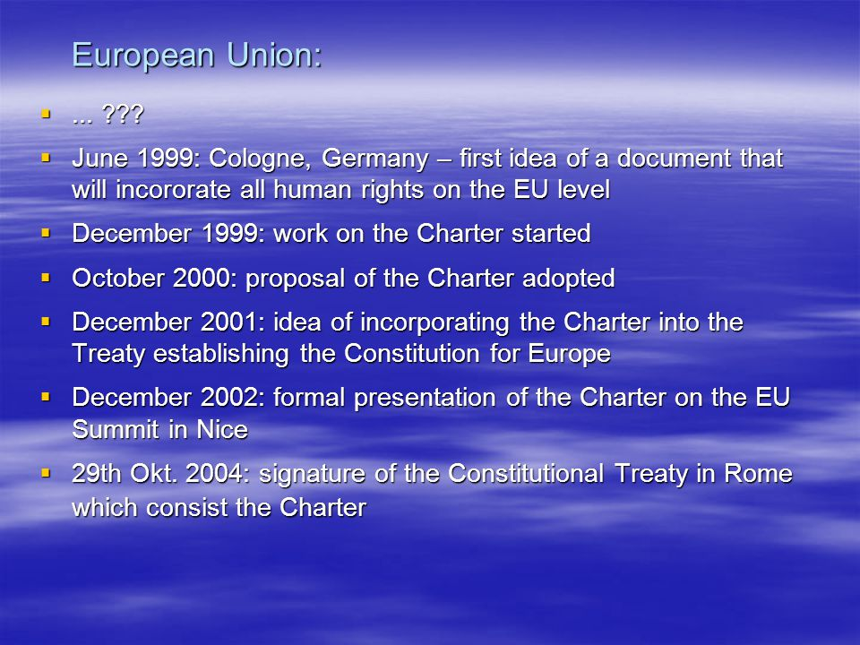 European Union: ... June 1999: Cologne, Germany – first idea of a document that will incororate all human rights on the EU level.