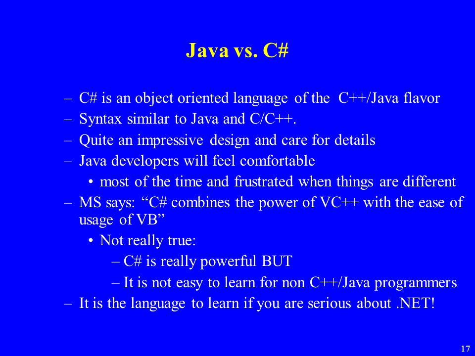 Java vs. C# C# is an object oriented language of the C++/Java flavor