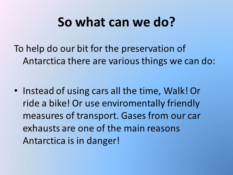 So what can we do To help do our bit for the preservation of Antarctica there are various things we can do: