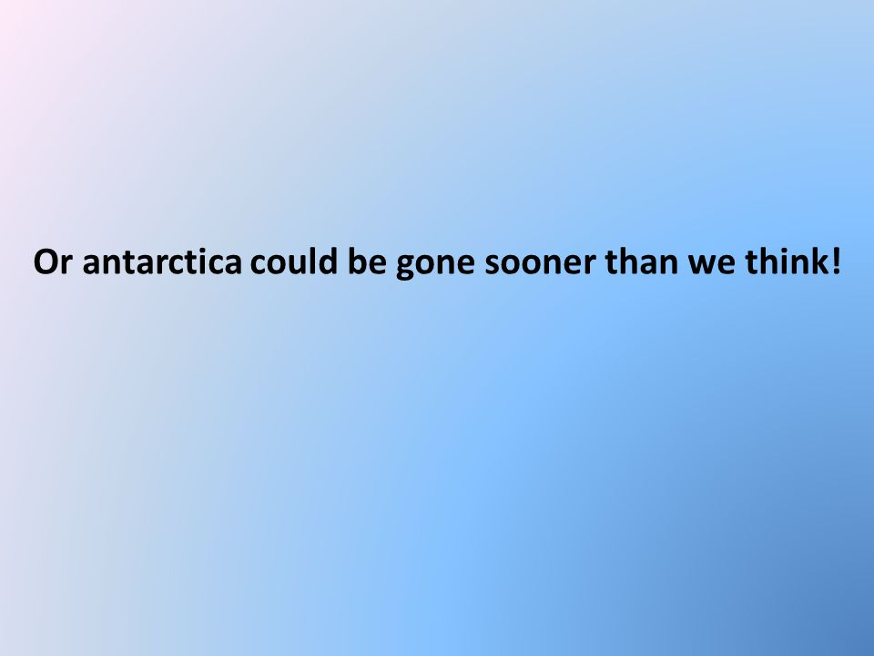 Or antarctica could be gone sooner than we think!