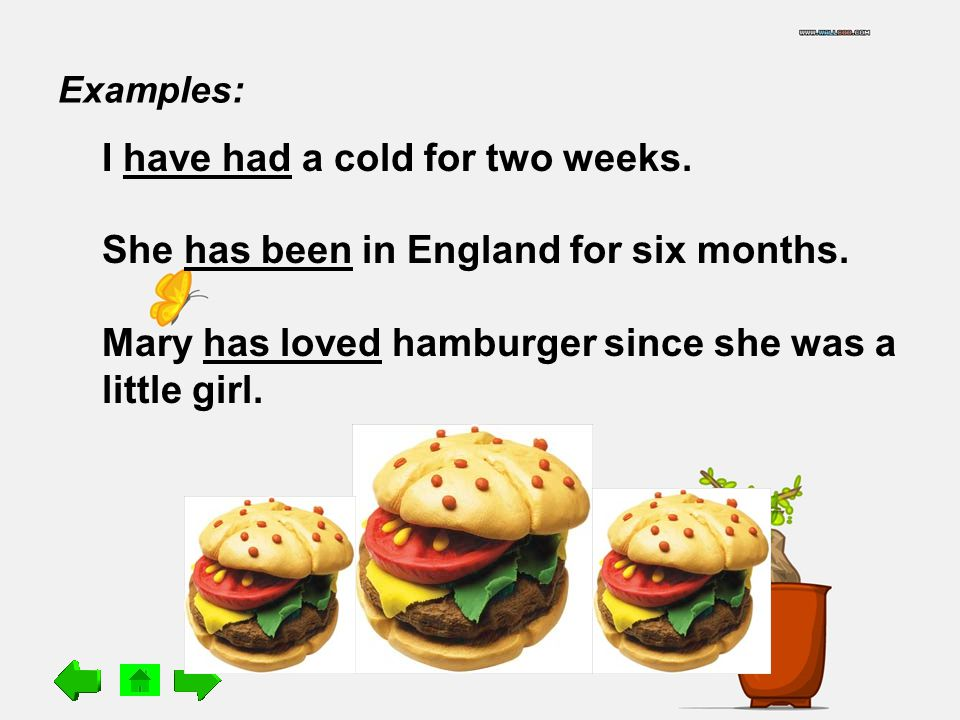Examples: I have had a cold for two weeks. She has been in England for six months.