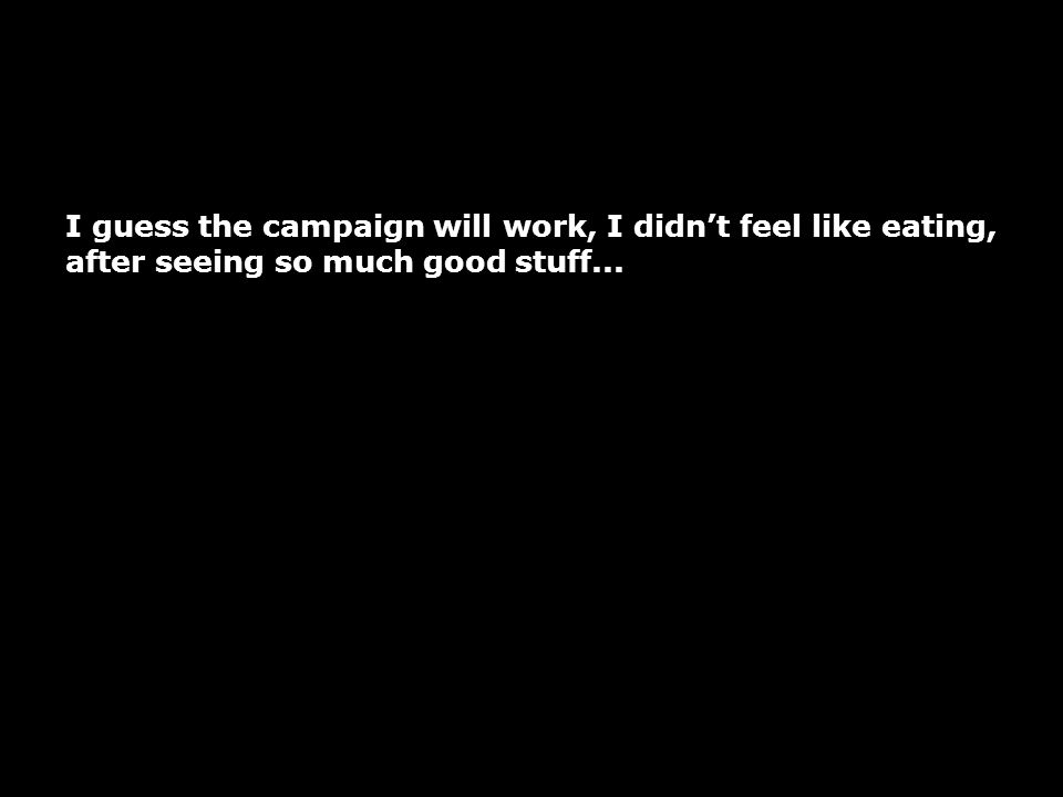 I guess the campaign will work, I didn't feel like eating,