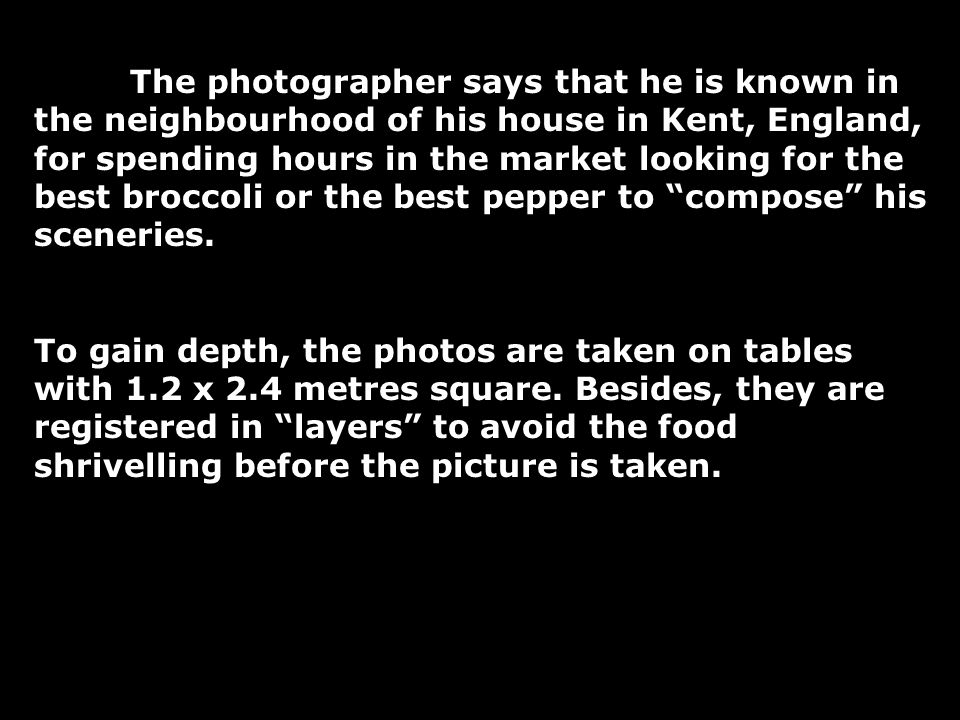 The photographer says that he is known in the neighbourhood of his house in Kent, England, for spending hours in the market looking for the best broccoli or the best pepper to compose his sceneries.
