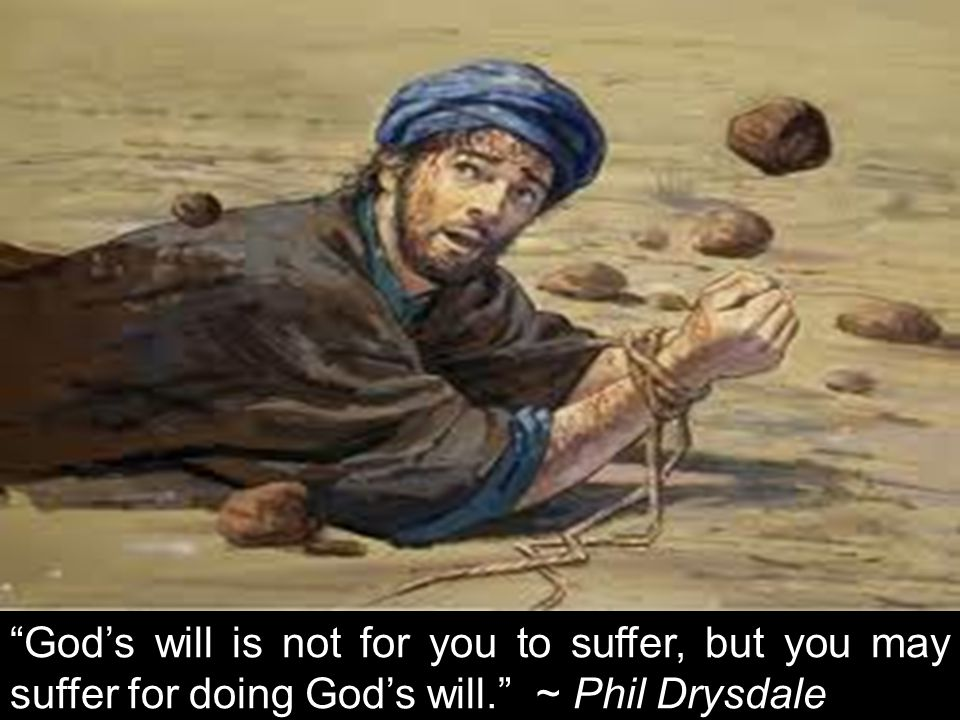 God's will is not for you to suffer, but you may suffer for doing God's will. ~ Phil Drysdale
