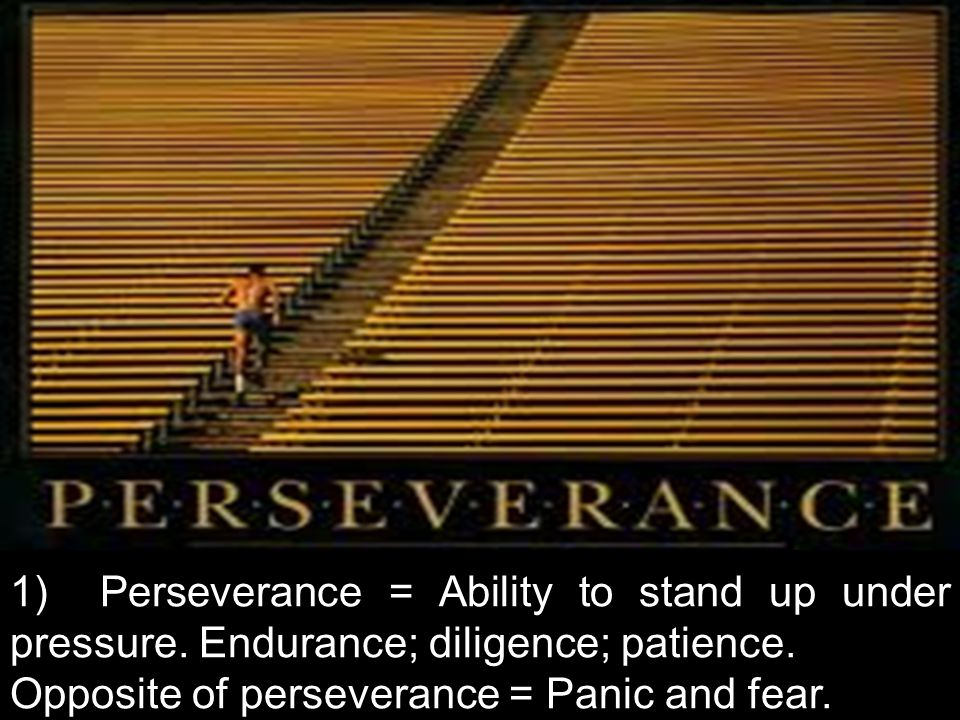 1) Perseverance = Ability to stand up under pressure