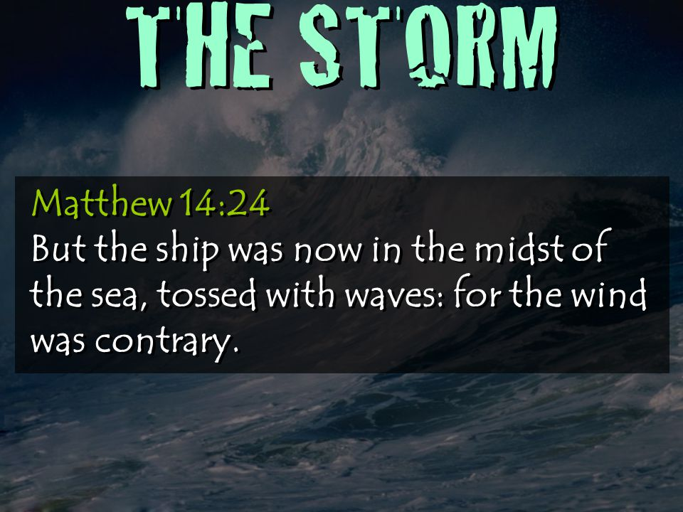 THE STORM Matthew 14:24 But the ship was now in the midst of the sea, tossed with waves: for the wind was contrary.
