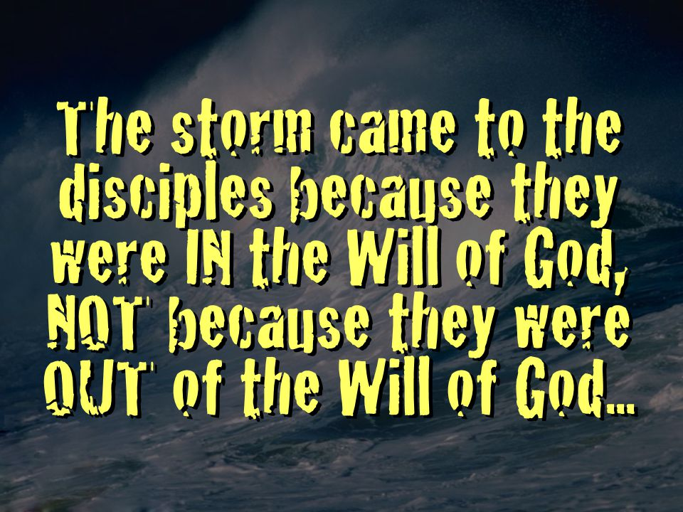 The storm came to the disciples because they were IN the Will of God, NOT because they were OUT of the Will of God...