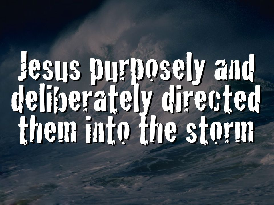 Jesus purposely and deliberately directed them into the storm