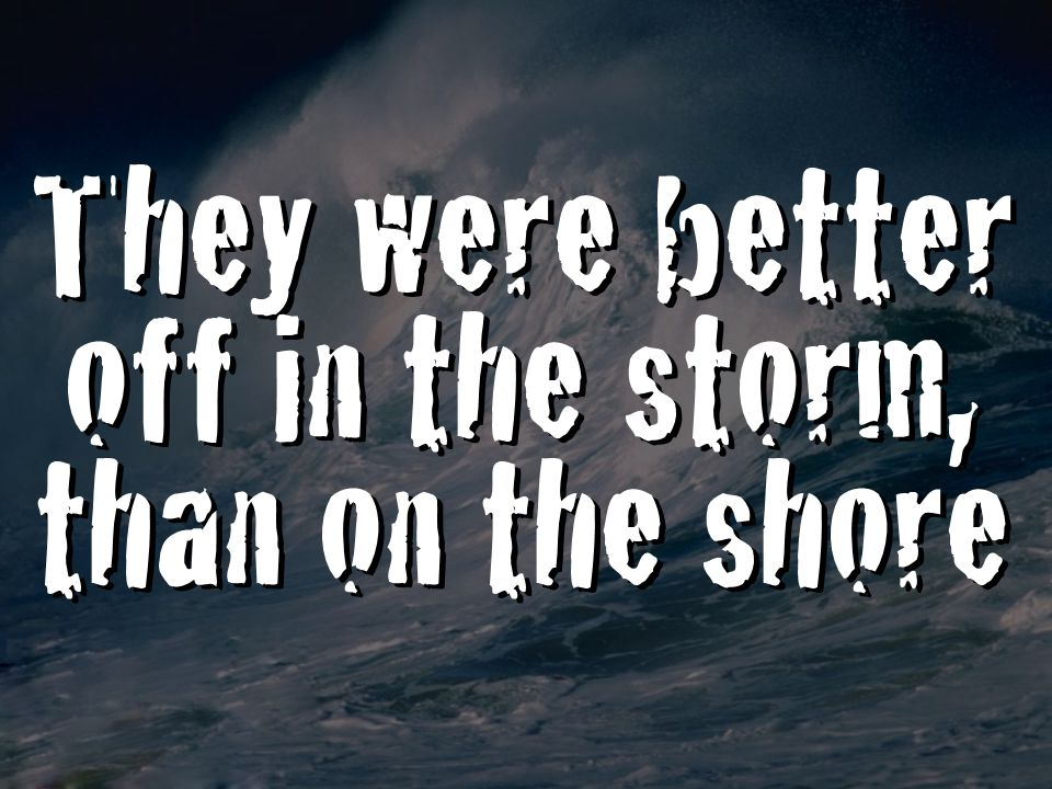 They were better off in the storm, than on the shore