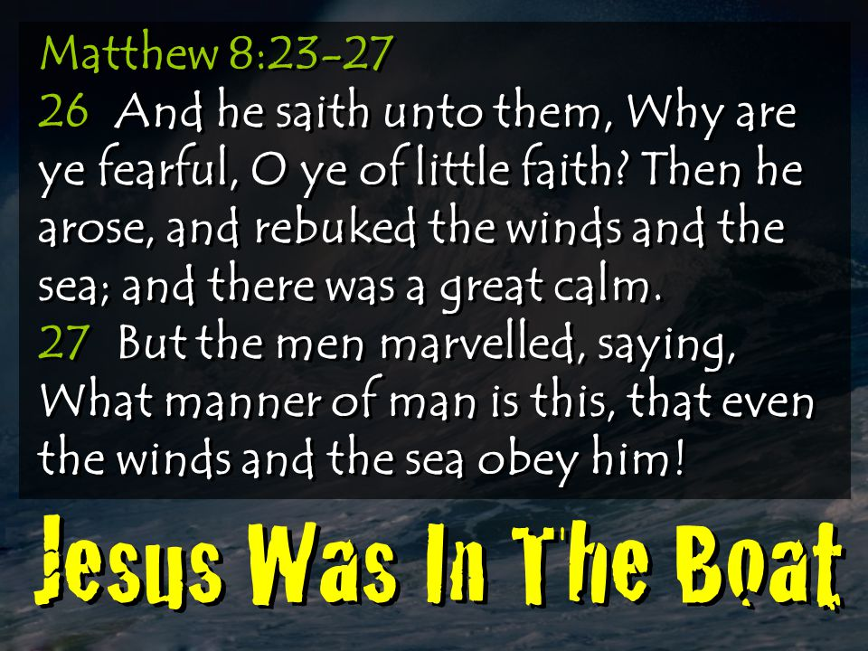 Matthew 8:23-27 26 And he saith unto them, Why are ye fearful, O ye of little faith Then he arose, and rebuked the winds and the sea; and there was a great calm.