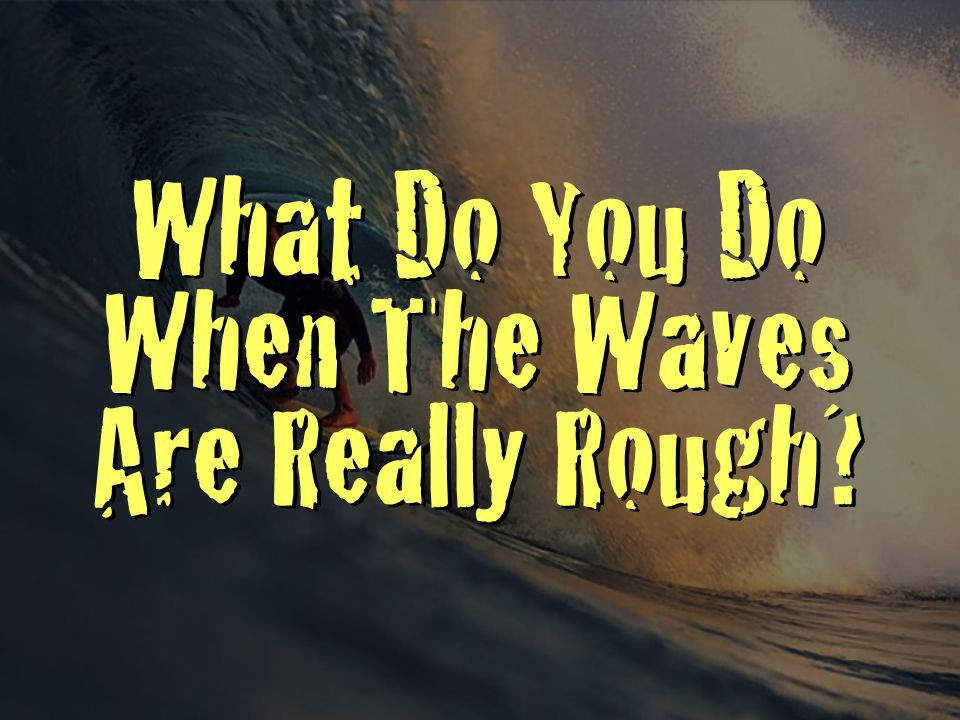 What Do You Do When The Waves Are Really Rough