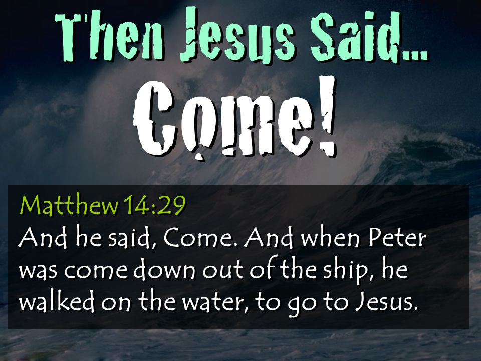 Then Jesus Said... Come. Matthew 14:29 And he said, Come.
