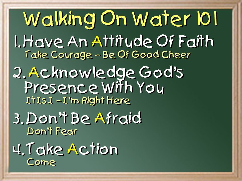 Walking On Water 101 1. Have An Attitude Of Faith Take Courage – Be Of Good Cheer.