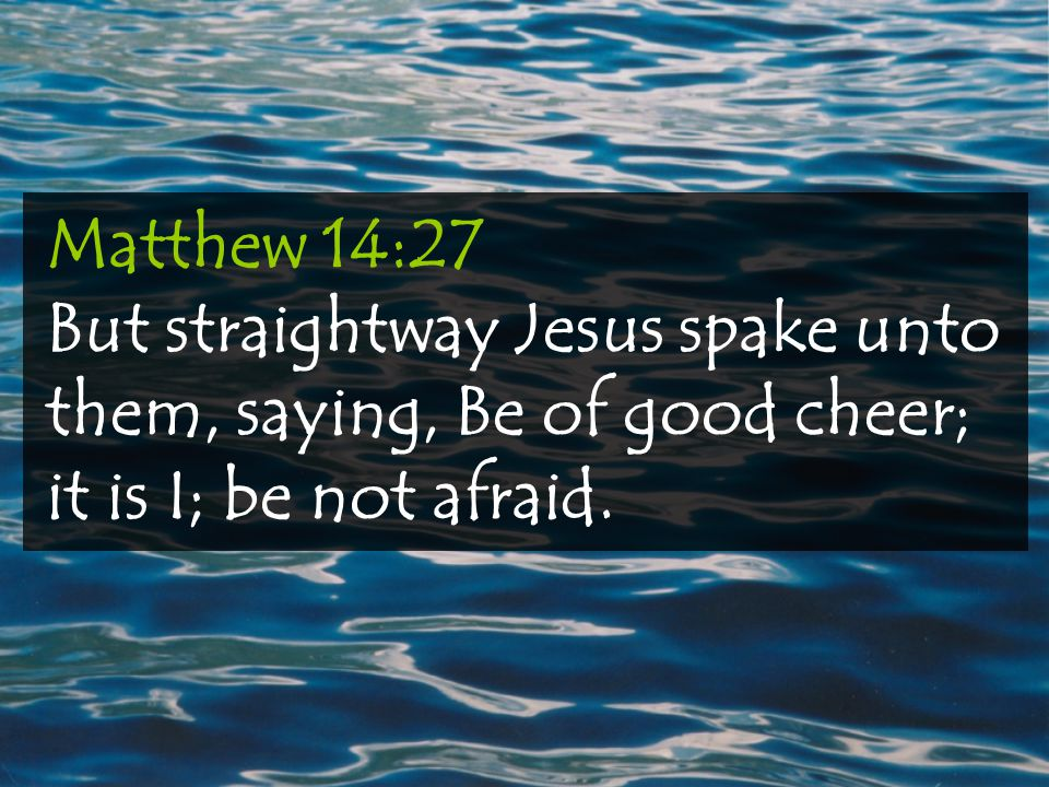Matthew 14:27 But straightway Jesus spake unto them, saying, Be of good cheer; it is I; be not afraid.