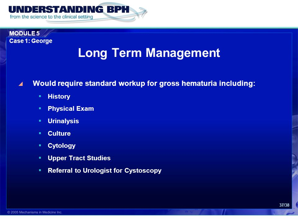 Long Term Management Would require standard workup for gross hematuria including: History. Physical Exam.