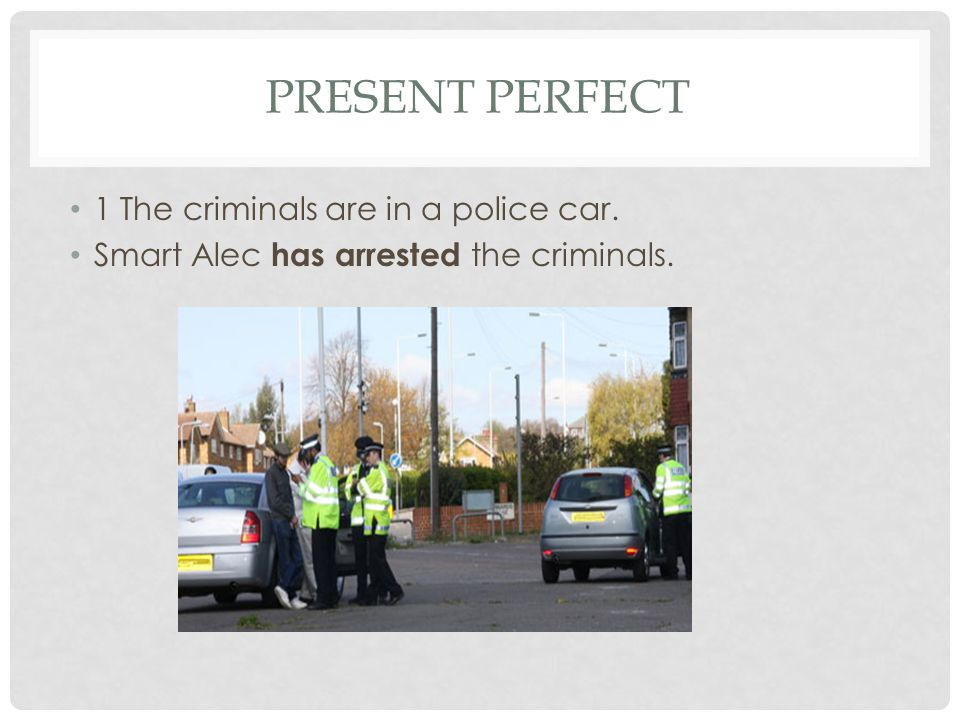 Present perfect 1 The criminals are in a police car.
