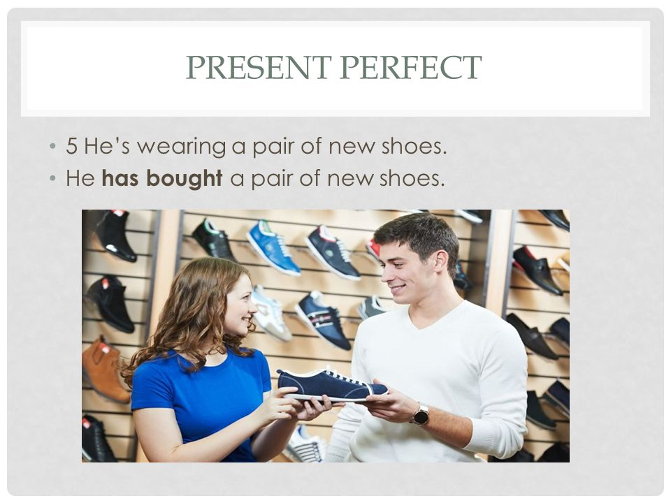 Present perfect 5 He's wearing a pair of new shoes.