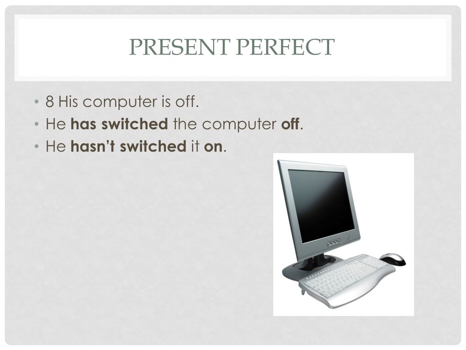 Present perfect 8 His computer is off.
