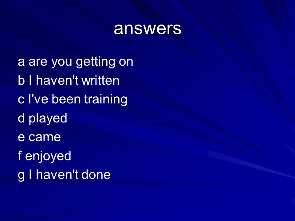 answers a are you getting on b I haven t written c I ve been training