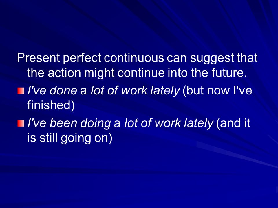 Present perfect continuous can suggest that the action might continue into the future.