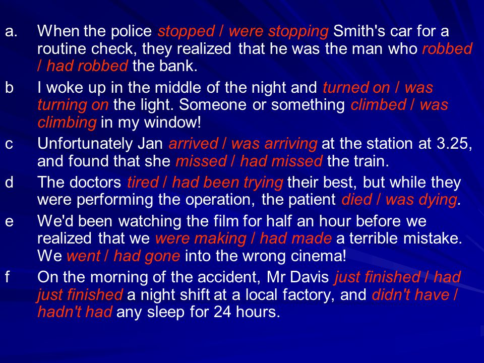 a. When the police stopped / were stopping Smith s car for a routine check, they realized that he was the man who robbed / had robbed the bank.